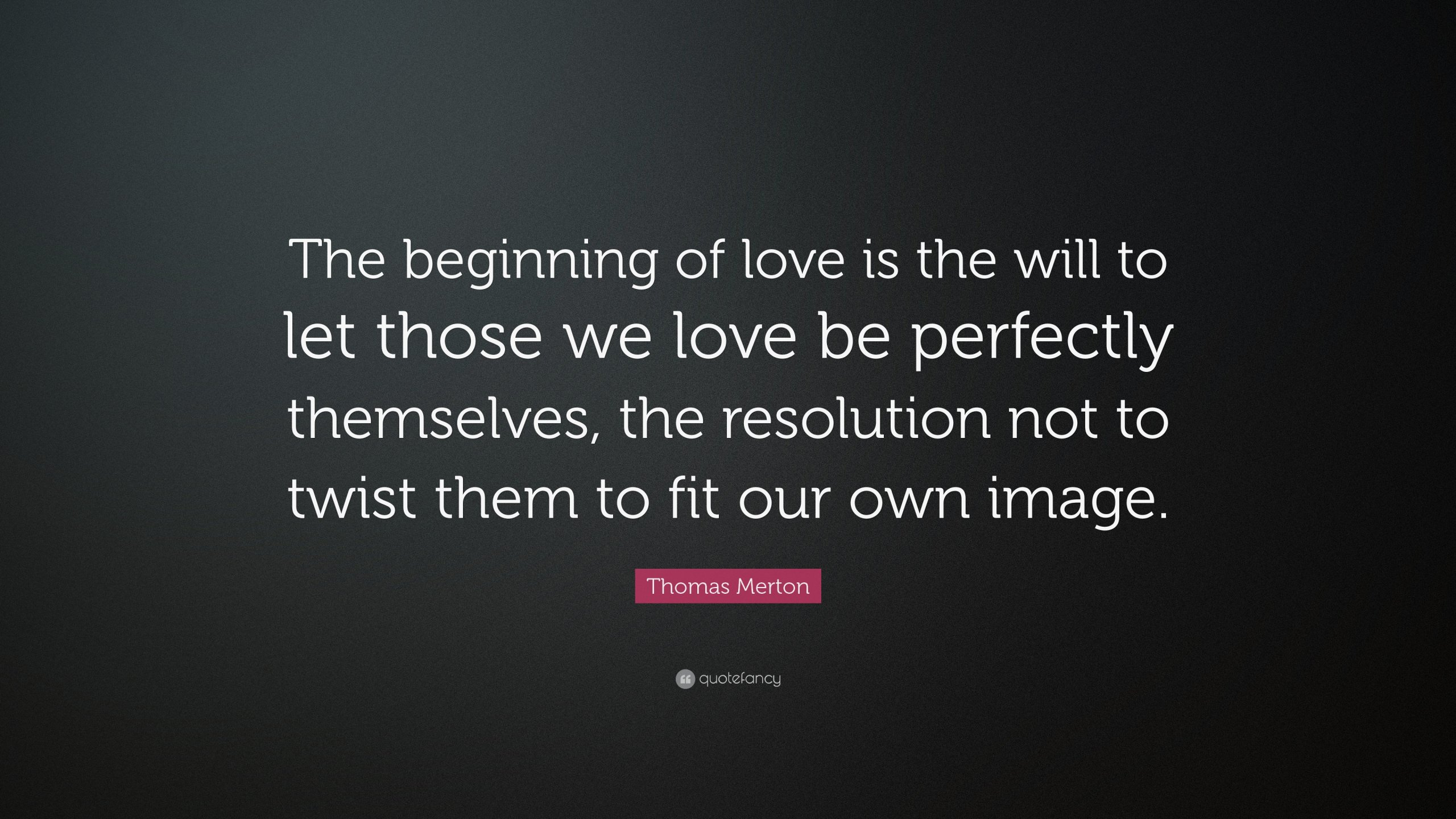 10857-Thomas-Merton-Quote-The-beginning-of-love-is-the-will-to-let-those.jpg